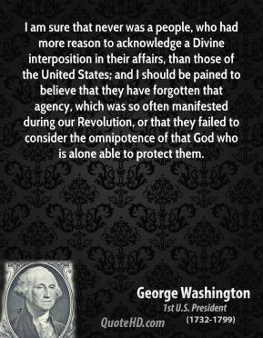 George Washington - I am sure that never was a people, who had more reason to acknowledge a Divine interposition in their affairs, than those of the United States; and I should be pained to believe that they have forgotten that agency, which was so often manifested during our Revolution, or that they failed to consider the omnipotence of that God who is alone able to protect them.