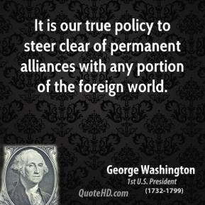 George Washington - It is our true policy to steer clear of permanent alliances with any portion of the foreign world.