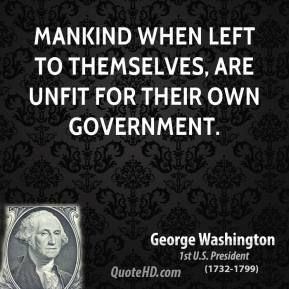 Mankind when left to themselves, are unfit for their own Government.