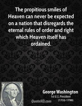 George Washington - The propitious smiles of Heaven can never be expected on a nation that disregards the eternal rules of order and right which Heaven itself has ordained.