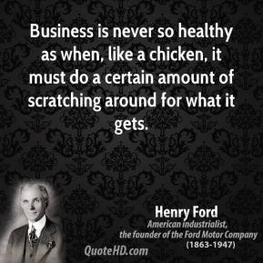 Henry Ford - Business is never so healthy as when, like a chicken, it must do a certain amount of scratching around for what it gets.