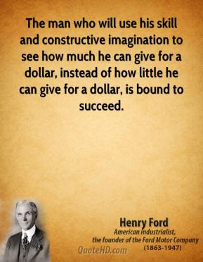 Henry Ford - The man who will use his skill and constructive imagination to see how much he can give for a dollar, instead of how little he can give for a dollar, is bound to succeed.
