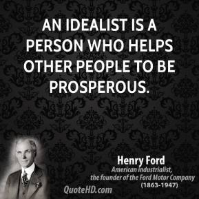 Henry Ford - An idealist is a person who helps other people to be prosperous.