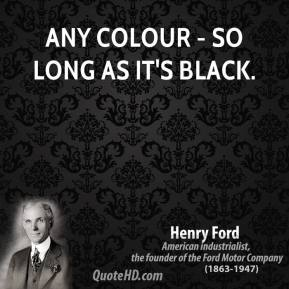 Henry Ford - Any colour - so long as it's black.