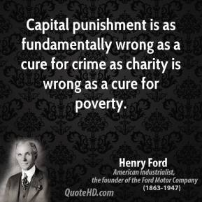 Henry Ford - Capital punishment is as fundamentally wrong as a cure for crime as charity is wrong as a cure for poverty.