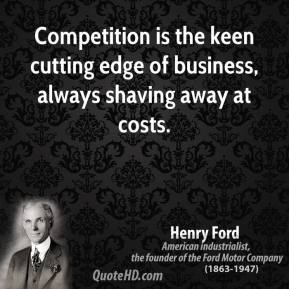 Henry Ford - Competition is the keen cutting edge of business, always shaving away at costs.