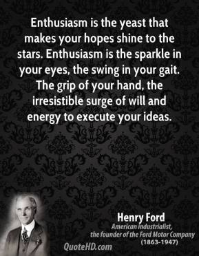 Henry Ford - Enthusiasm is the yeast that makes your hopes shine to the stars. Enthusiasm is the sparkle in your eyes, the swing in your gait. The grip of your hand, the irresistible surge of will and energy to execute your ideas.