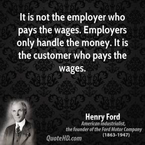 Henry Ford - It is not the employer who pays the wages. Employers only handle the money. It is the customer who pays the wages.