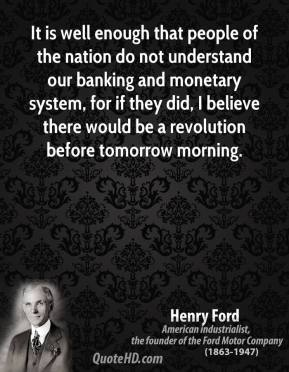 Henry Ford - It is well enough that people of the nation do not understand our banking and monetary system, for if they did, I believe there would be a revolution before tomorrow morning.