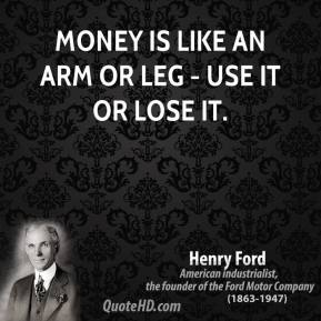Henry Ford - Money is like an arm or leg - use it or lose it.