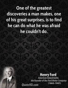 Henry Ford - One of the greatest discoveries a man makes, one of his great surprises, is to find he can do what he was afraid he couldn't do.