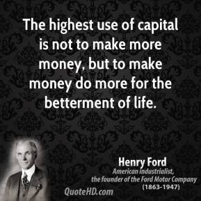 Henry Ford - The highest use of capital is not to make more money, but to make money do more for the betterment of life.