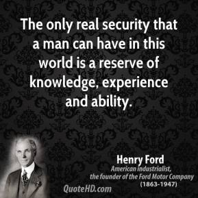 Henry Ford - The only real security that a man can have in this world is a reserve of knowledge, experience and ability.
