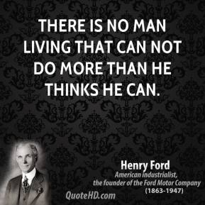 Henry Ford - There is no man living that can not do more than he thinks he can.
