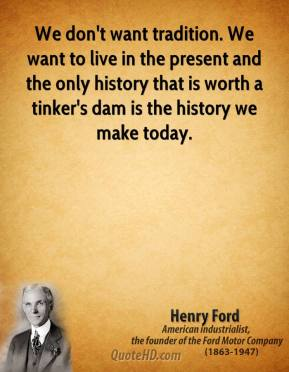 Henry Ford - We don't want tradition. We want to live in the present and the only history that is worth a tinker's dam is the history we make today.