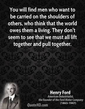 Henry Ford - You will find men who want to be carried on the shoulders of others, who think that the world owes them a living. They don't seem to see that we must all lift together and pull together.