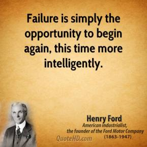 Henry Ford - Failure is simply the opportunity to begin again, this time more intelligently.