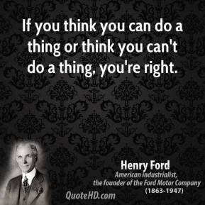 Henry Ford - If you think you can do a thing or think you can't do a thing, you're right.