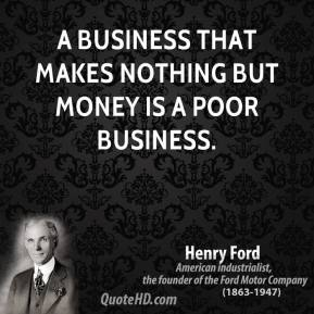 A business that makes nothing but money is a poor business.