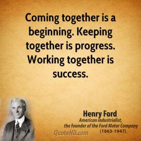 Henry Ford - Coming together is a beginning. Keeping together is progress. Working together is success.
