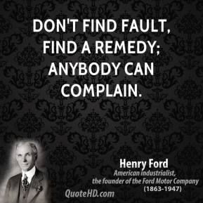 Henry Ford - Don't find fault, find a remedy; anybody can complain.