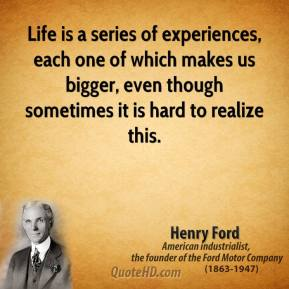 Life is a series of experiences, each one of which makes us bigger, even though sometimes it is hard to realize this.