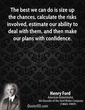 The best we can do is size up the chances, calculate the risks involved, estimate our ability to deal with them, and then make our plans with confidence.