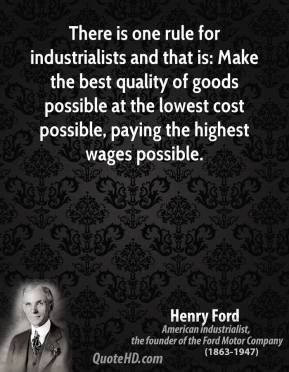 There is one rule for industrialists and that is: Make the best quality of goods possible at the lowest cost possible, paying the highest wages possible.