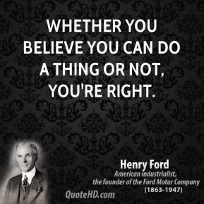 Whether you believe you can do a thing or not, you're right.