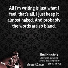 Jimi Hendrix - All I'm writing is just what I feel, that's all. I just keep it almost naked. And probably the words are so bland.