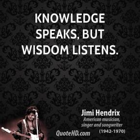 Jimi Hendrix - Knowledge speaks, but wisdom listens.