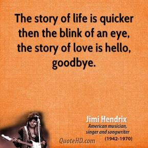 The story of life is quicker then the blink of an eye, the story of love is hello, goodbye.