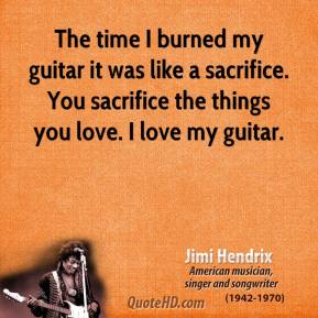 The time I burned my guitar it was like a sacrifice. You sacrifice the things you love. I love my guitar.