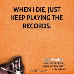 When I die, just keep playing the records.