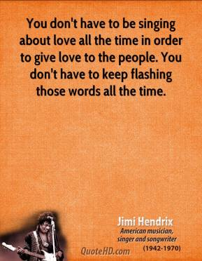 You don't have to be singing about love all the time in order to give love to the people. You don't have to keep flashing those words all the time.