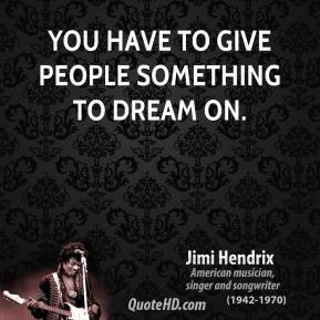 You have to give people something to dream on.