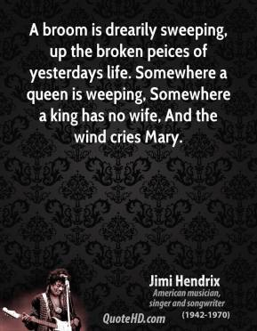A broom is drearily sweeping, up the broken peices of yesterdays life. Somewhere a queen is weeping, Somewhere a king has no wife, And the wind cries Mary.