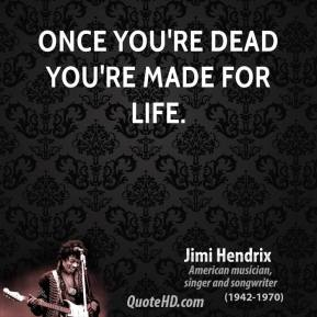 Once you're dead you're made for life.