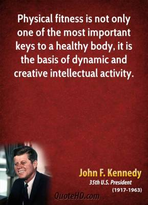 John F. Kennedy - Physical fitness is not only one of the most important keys to a healthy body, it is the basis of dynamic and creative intellectual activity.