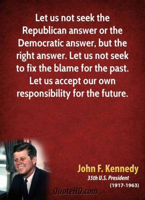 John F. Kennedy - Let us not seek the Republican answer or the Democratic answer, but the right answer. Let us not seek to fix the blame for the past. Let us accept our own responsibility for the future.