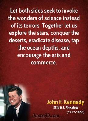 John F. Kennedy - Let both sides seek to invoke the wonders of science instead of its terrors. Together let us explore the stars, conquer the deserts, eradicate disease, tap the ocean depths, and encourage the arts and commerce.