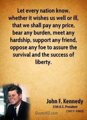 John F. Kennedy - Let every nation know, whether it wishes us well or ill, that we shall pay any price, bear any burden, meet any hardship, support any friend, oppose any foe to assure the survival and the success of liberty.