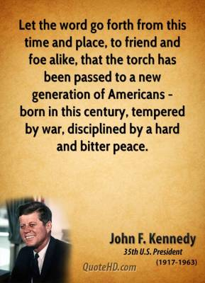 John F. Kennedy - Let the word go forth from this time and place, to friend and foe alike, that the torch has been passed to a new generation of Americans - born in this century, tempered by war, disciplined by a hard and bitter peace.