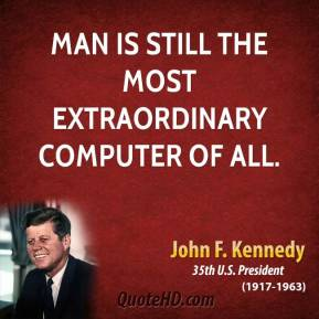 John F. Kennedy - Man is still the most extraordinary computer of all.