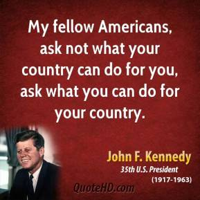 John F. Kennedy - My fellow Americans, ask not what your country can do for you, ask what you can do for your country.