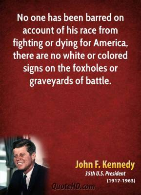 John F. Kennedy - No one has been barred on account of his race from fighting or dying for America, there are no white or colored signs on the foxholes or graveyards of battle.