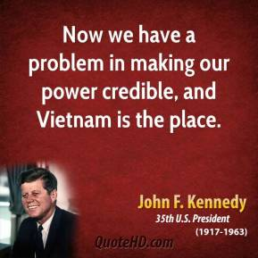 Now we have a problem in making our power credible, and Vietnam is the place.