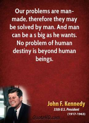 John F. Kennedy - Our problems are man-made, therefore they may be solved by man. And man can be a s big as he wants. No problem of human destiny is beyond human beings.