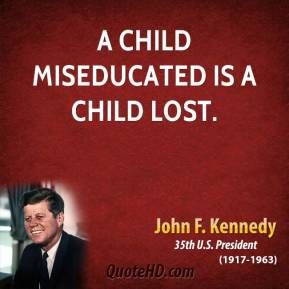 A child miseducated is a child lost.