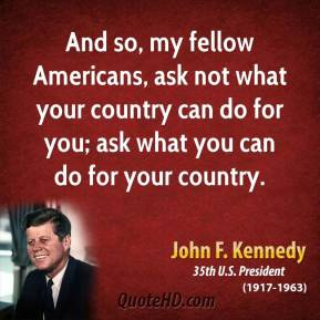 John F. Kennedy - And so, my fellow Americans, ask not what your country can do for you; ask what you can do for your country.
